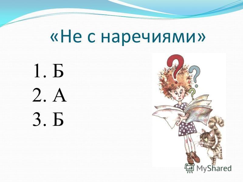 «Не с наречиями» 1. Б 2. А 3. Б