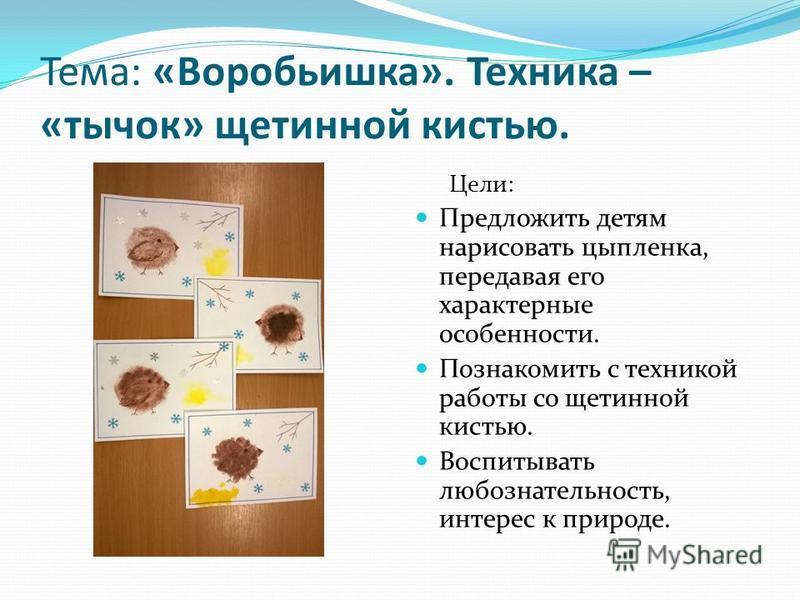 Тема: «Воробьишка». Техника – «тычок» щетинной кистью. Цели: Предложить детям нарисовать цыпленка, передавая его характерные особенности. Познакомить с техникой работы со щетинной кистью. Воспитывать любознательность, интерес к природе.