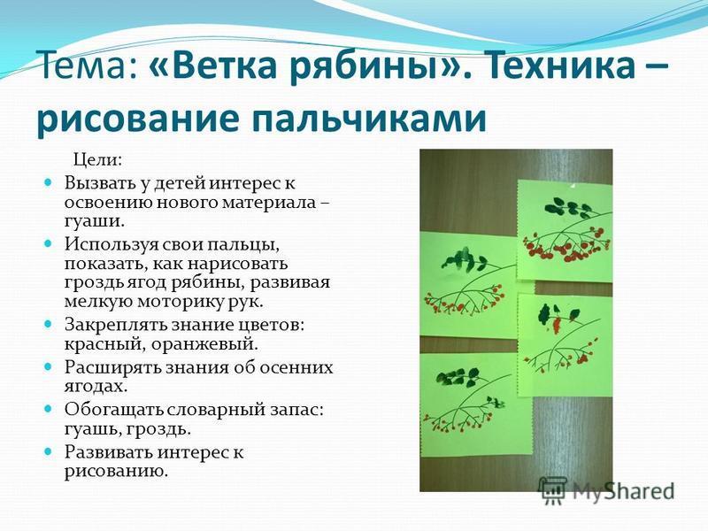 Тема: «Ветка рябины». Техника – рисование пальчиками Цели: Вызвать у детей интерес к освоению нового материала – гуаши. Используя свои пальцы, показать, как нарисовать гроздь ягод рябины, развивая мелкую моторику рук. Закреплять знание цветов: красны