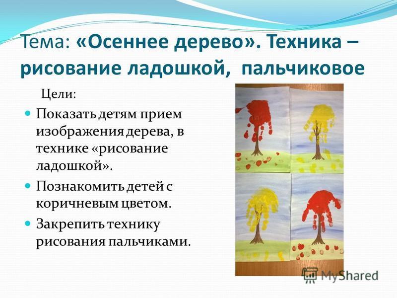 Тема: «Осеннее дерево». Техника – рисование ладошкой, пальчиковое Цели: Показать детям прием изображения дерева, в технике «рисование ладошкой». Познакомить детей с коричневым цветом. Закрепить технику рисования пальчиками.