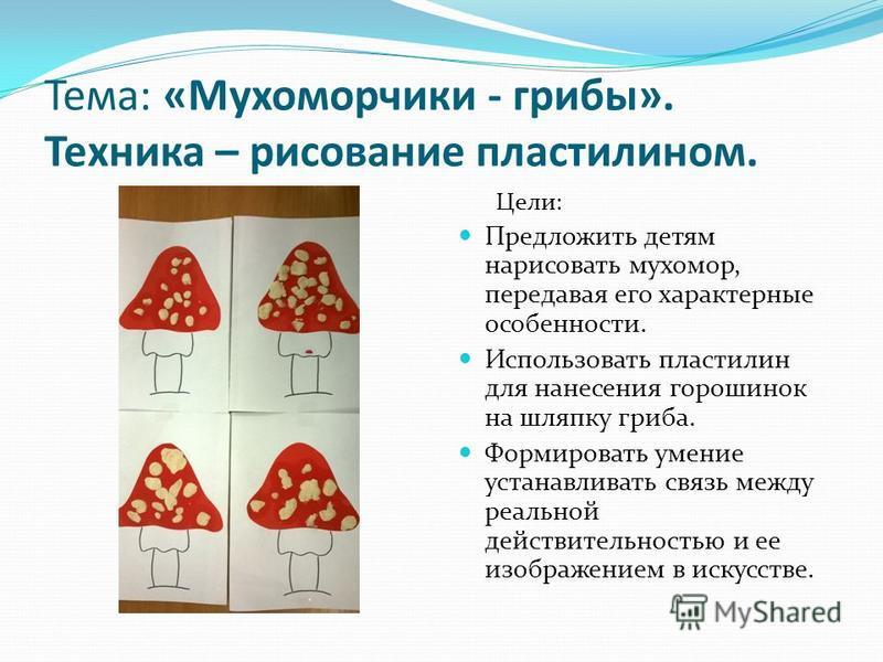 Тема: «Мухоморчики - грибы». Техника – рисование пластилином. Цели: Предложить детям нарисовать мухомор, передавая его характерные особенности. Использовать пластилин для нанесения горошинок на шляпку гриба. Формировать умение устанавливать связь меж