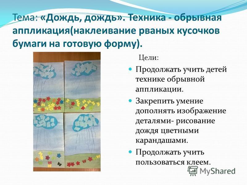 Тема: «Дождь, дождь». Техника - обрывная аппликация(наклеивание рваных кусочков бумаги на готовую форму). Цели: Продолжать учить детей технике обрывной аппликации. Закрепить умение дополнять изображение деталями- рисование дождя цветными карандашами.