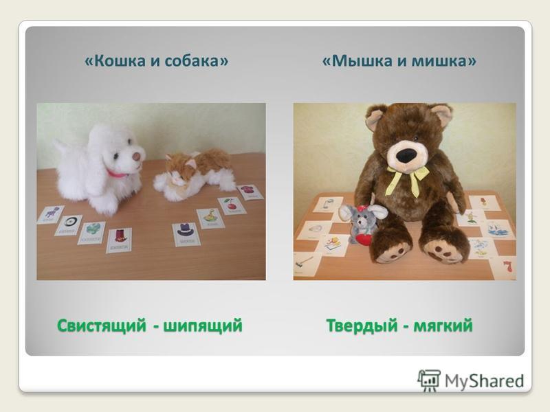 Свистящий - шипящий Твердый - мягкий Свистящий - шипящий Твердый - мягкий «Кошка и собака»«Мышка и мишка»