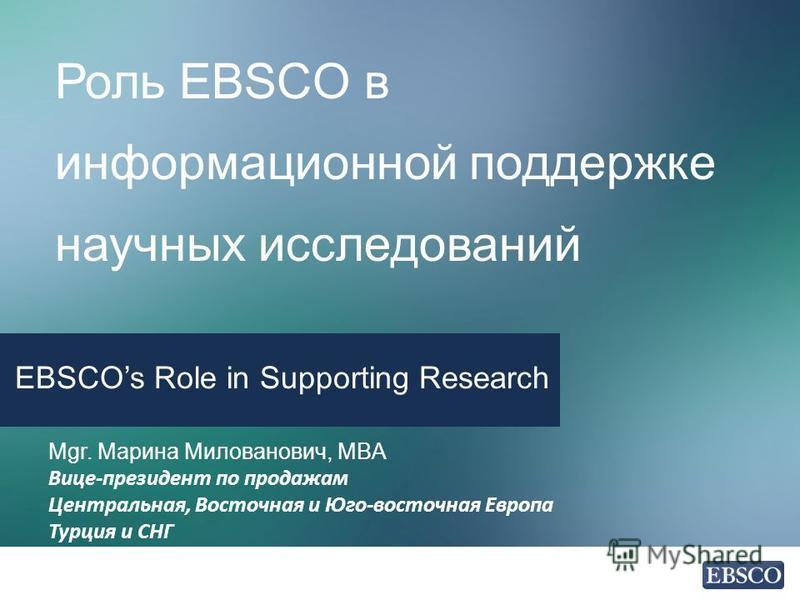 Роль EBSCO в информационной поддержке научных исследований EBSCOs Role in Supporting Research Mgr. Марина Милованович, MBA Вице-президент по продажам Центральная, Восточная и Юго-восточная Европа Турция и СНГ