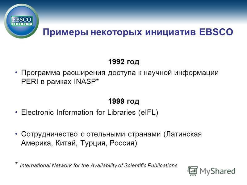 Примеры некоторых инициатив EBSCO 1992 год Программа расширения доступа к научной информации PERI в рамках INASP* 1999 год Electronic Information for Libraries (eIFL) Сотрудничество с отельными странами (Латинская Америка, Китай, Турция, Россия) * In