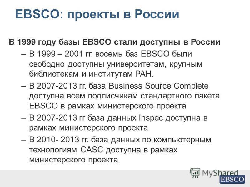 EBSCO: проекты в России В 1999 году базы EBSCO стали доступны в России –В 1999 – 2001 гг. восемь баз EBSCO были свободно доступны университетам, крупным библиотекам и институтам РАН. –В 2007-2013 гг. база Business Source Complete доступна всем подпис