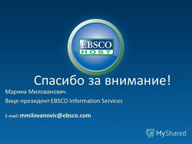 Спасибо за внимание! Марина Милованович Вице-президент EBSCO Information Services E-mail: mmilovanovic@ebsco.com