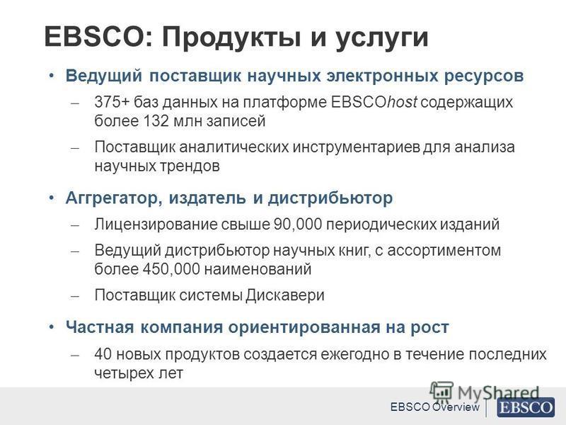 Ведущий поставщик научных электронных ресурсов ̶ 375+ баз данных на платформе EBSCOhost содержащих более 132 млн записей ̶ Поставщик аналитических инструментариев для анализа научных трендов Аггрегатор, издатель и дистрибьютор ̶ Лицензирование свыше