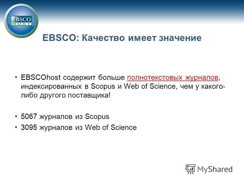 EBSCO: Качество имеет значение EBSCOhost содержит больше полнотекстовых журналов, индексированных в Scopus и Web of Science, чем у какого- либо другого поставщика! 5067 журналов из Scopus 3095 журналов из Web of Science