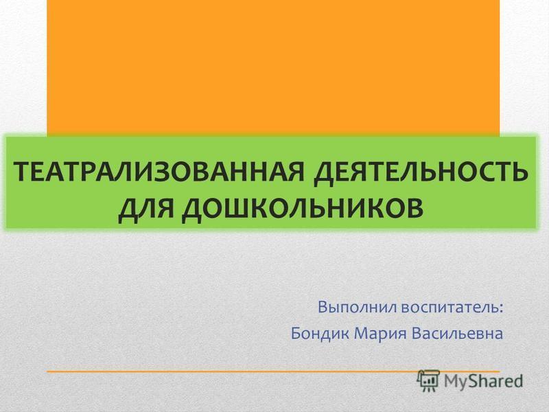 ТЕАТРАЛИЗОВАННАЯ ДЕЯТЕЛЬНОСТЬ ДЛЯ ДОШКОЛЬНИКОВ Выполнил воспитатель: Бондик Мария Васильевна