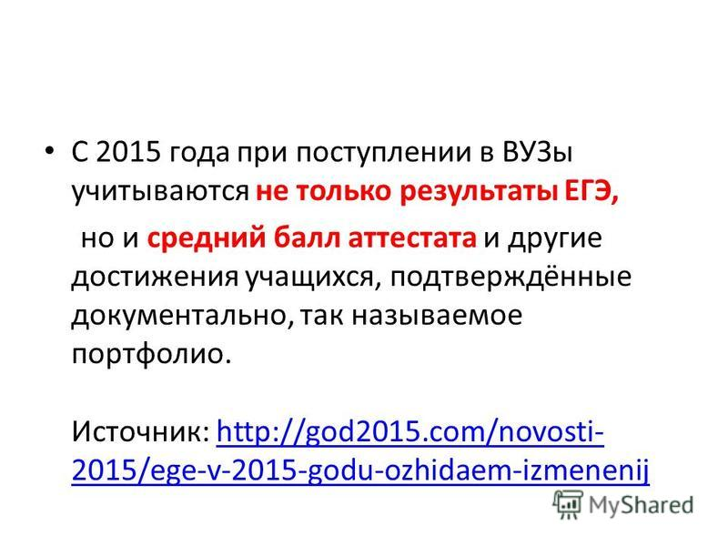 С 2015 года при поступлении в ВУЗы учитываются не только результаты ЕГЭ, но и средний балл аттестата и другие достижения учащихся, подтверждённые документально, так называемое портфолио. Источник: http://god2015.com/novosti- 2015/ege-v-2015-godu-ozhi