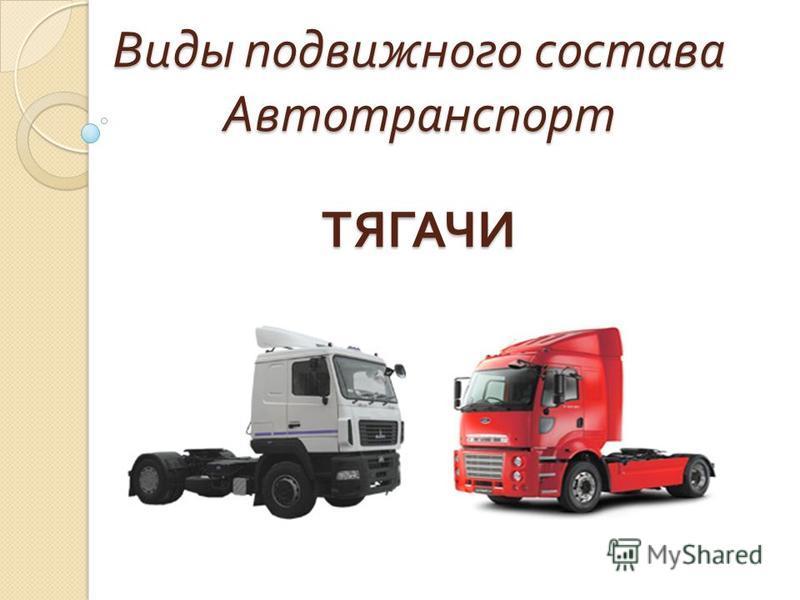 Виды подвижного состава Автотранспорт ТЯГАЧИ