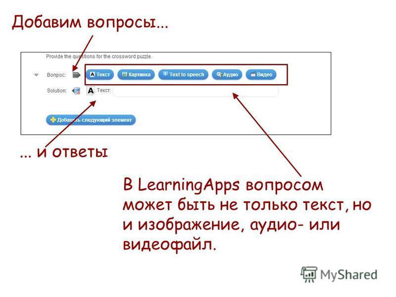 Добавим вопросы...... и ответы В LearningApps вопросом может быть не только текст, но и изображение, аудио- или видеофайл.