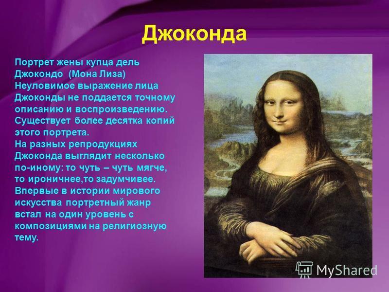 Джоконда Портрет жены купца дель Джокондо (Мона Лиза) Неуловимое выражение лица Джоконды не поддается точному описанию и воспроизведению. Существует более десятка копий этого портрета. На разных репродукциях Джоконда выглядит несколько по-иному: то ч