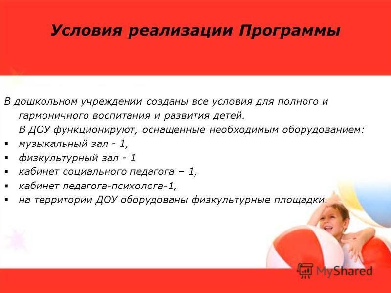 Условия реализации Программы В дошкольном учреждении созданы все условия для полного и гармоничного воспитания и развития детей. В ДОУ функционируют, оснащенные необходимым оборудованием: музыкальный зал - 1, физкультурный зал - 1 кабинет социального