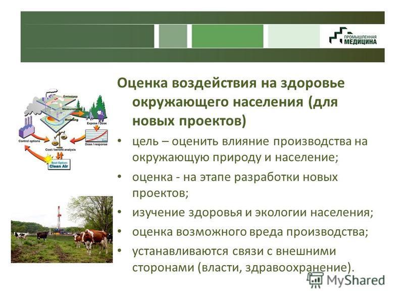 Оценка воздействия на здоровье окружающего населения (для новых проектов) цель – оценить влияние производства на окружающую природу и население; оценка - на этапе разработки новых проектов; изучение здоровья и экологии населения; оценка возможного вр