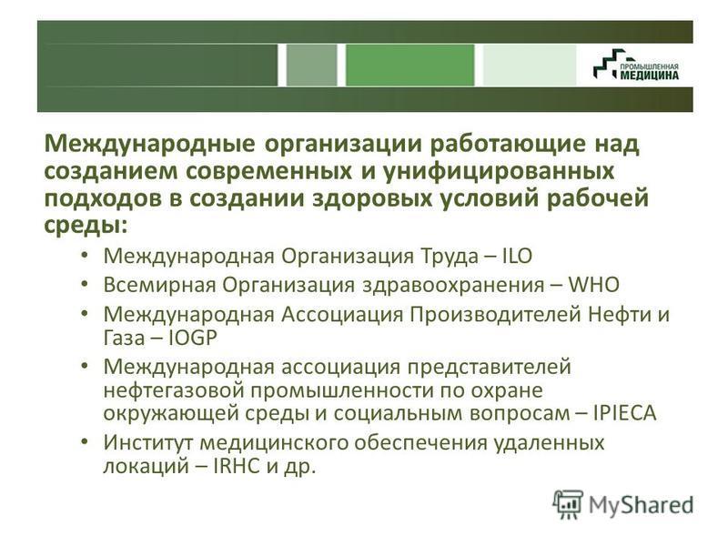 Международные организации работающие над созданием современных и унифицированных подходов в создании здоровых условий рабочей среды: Международная Организация Труда – ILO Всемирная Организация здравоохранения – WHO Международная Ассоциация Производит