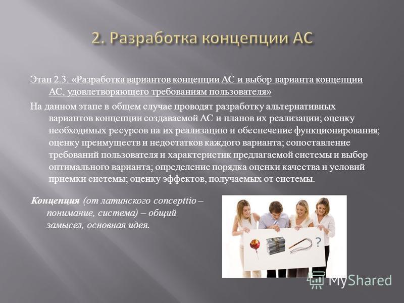 Этап 2.3. « Разработка вариантов концепции АС и выбор варианта концепции АС, удовлетворяющего требованиям пользователя » На данном этапе в общем случае проводят разработку альтернативных вариантов концепции создаваемой АС и планов их реализации ; оце