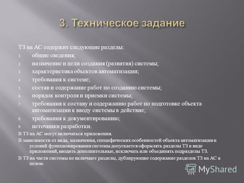 ТЗ на АС содержит следующие разделы : 1. общие сведения ; 2. назначение и цели создания ( развития ) системы ; 3. характеристика объектов автоматизации ; 4. требования к системе ; 5. состав и содержание работ по созданию системы ; 6. порядок контроля