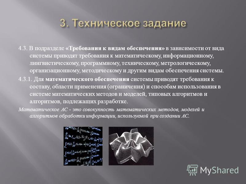 4.3. В подразделе « Требования к видам обеспечения » в зависимости от вида системы приводят требования к математическому, информационному, лингвистическому, программному, техническому, метрологическому, организационному, методическому и другим видам