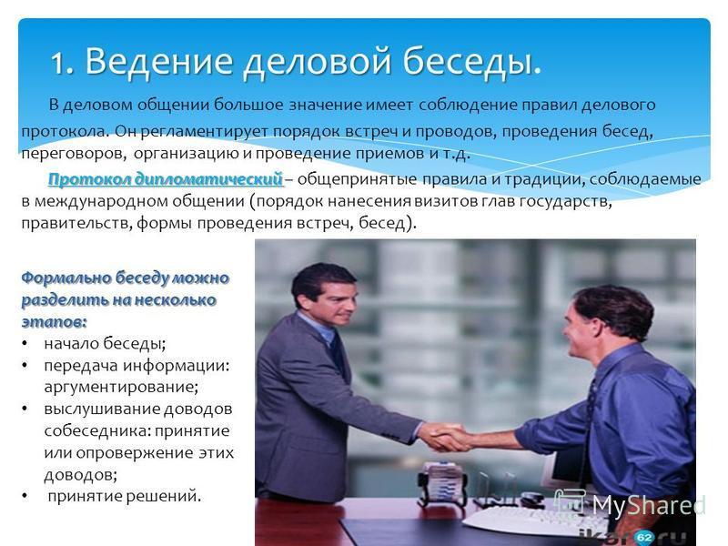 В деловом общении большое значение имеет соблюдение правил делового протокола. Он регламентирует порядок встреч и проводов, проведения бесед, переговоров, организацию и проведение приемов и т.д. Протокол дипломатический Протокол дипломатический – общ
