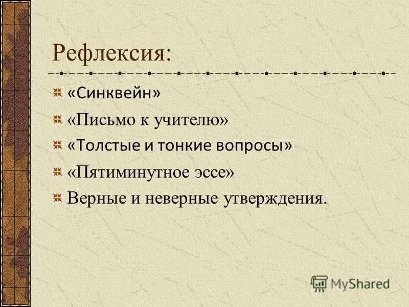 Рефлексия: «Синквейн» «Письмо к учителю» «Толстые и тонкие вопросы» «Пятиминутное эссе» Верные и неверные утверждения.
