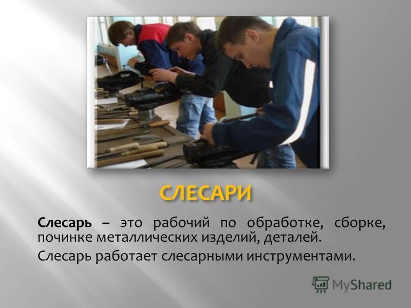 СЛЕСАРИ Слесарь – это рабочий по обработке, сборке, починке металлических изделий, деталей. Слесарь работает слесарными инструментами.