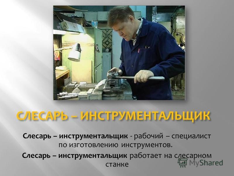 СЛЕСАРЬ – ИНСТРУМЕНТАЛЬЩИК Слесарь – инструментальщик - рабочий – специалист по изготовлению инструментов. Слесарь – инструментальщик работает на слесарном станке