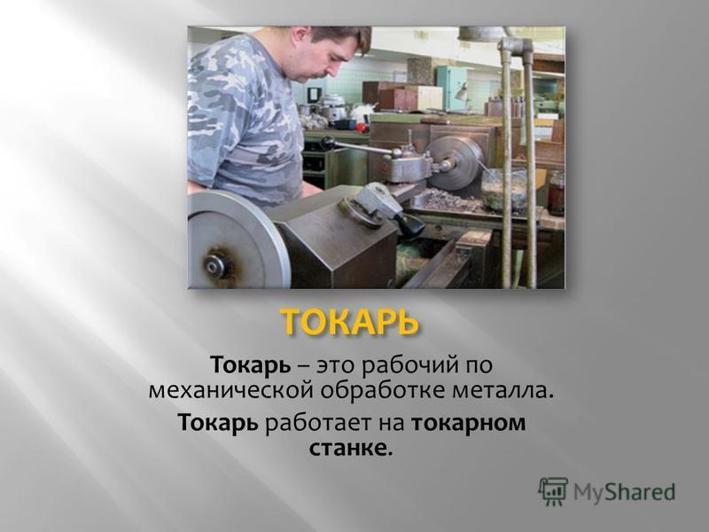 ТОКАРЬ Токарь – это рабочий по механической обработке металла. Токарь работает на токарном станке.