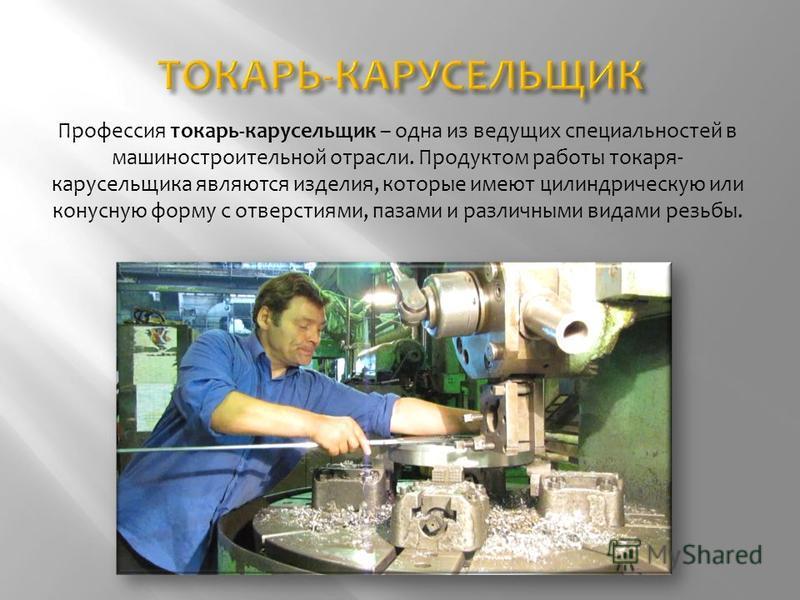 Профессия токарь-карусельщик – одна из ведущих специальностей в машиностроительной отрасли. Продуктом работы токаря- карусельщика являются изделия, которые имеют цилиндрическую или конусную форму с отверстиями, пазами и различными видами резьбы.