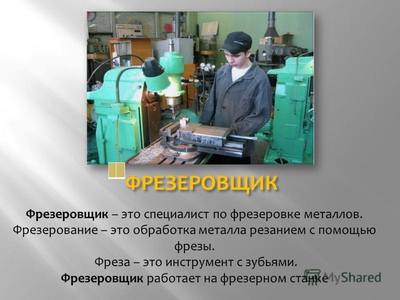 ФРЕЗЕРОВЩИК Фрезеровщик – это специалист по фрезеровке металлов. Фрезерование – это обработка металла резанием с помощью фрезы. Фреза – это инструмент с зубьями. Фрезеровщик работает на фрезерном станке