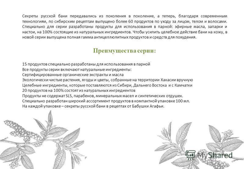 Секреты русской бани передавались из поколения в поколение, а теперь, благодаря современным технологиям, по сибирским рецептам выпущено более 60 продуктов по уходу за лицом, телом и волосами. Специально для серии разработаны продукты для использовани