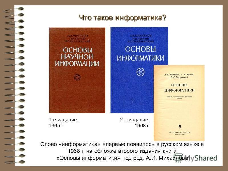 Слово «информатика» впервые появилось в русском языке в 1968 г. на обложке второго издания книги «Основы информатики» под ред. А.И. Михайлова Что такое информатика? 1-е издание, 1965 г. 2-е издание, 1968 г.