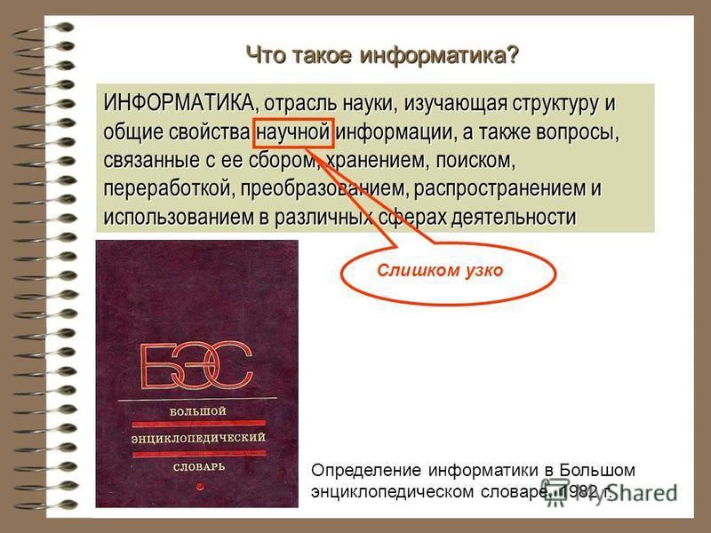 Что такое информатика? Определение информатики в Большом энциклопедическом словаре, 1982 г. ИНФОРМАТИКА, отрасль науки, изучающая структуру и общие свойства научной информации, а также вопросы, связанные с ее сбором, хранением, поиском, переработкой,