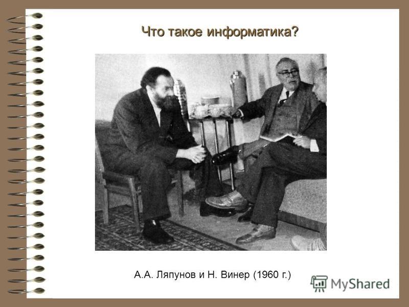 А.А. Ляпунов и Н. Винер (1960 г.) Что такое информатика?