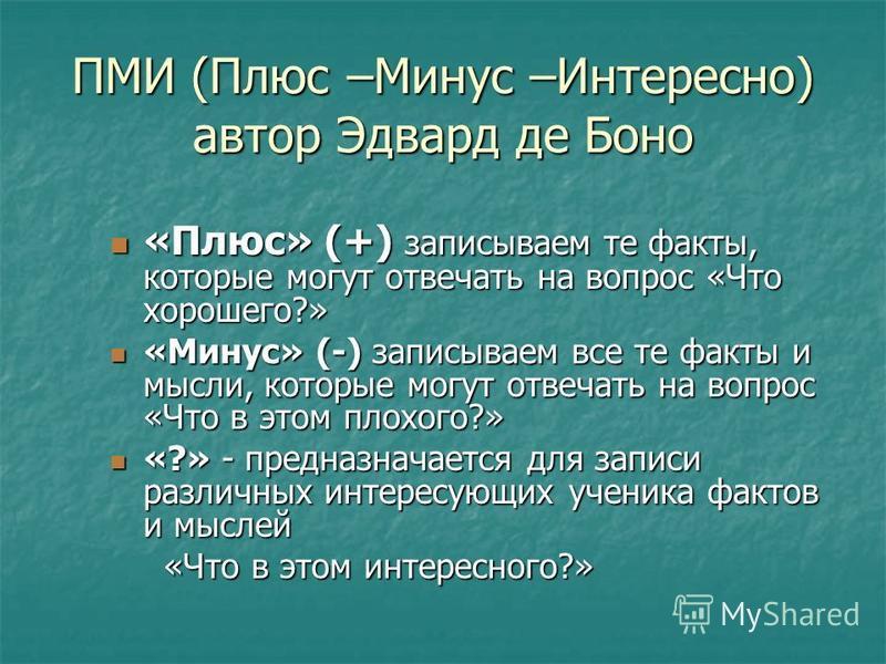 ПМИ (Плюс –Минус –Интересно) автор Эдвард де Боно «Плюс» (+) записываем те факты, которые могут отвечать на вопрос «Что хорошего?» «Минус» (-) записываем все те факты и мысли, которые могут отвечать на вопрос «Что в этом плохого?» «?» - предназначает