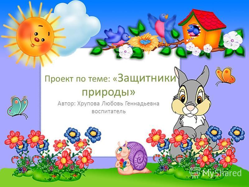 Проект по теме: « Защитники природы» Автор: Хрупова Любовь Геннадьевна воспитатель