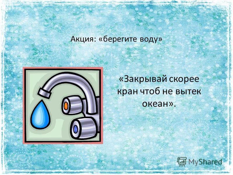 Акция: «берегите воду» «Закрывай скорее кран чтоб не вытек океан».