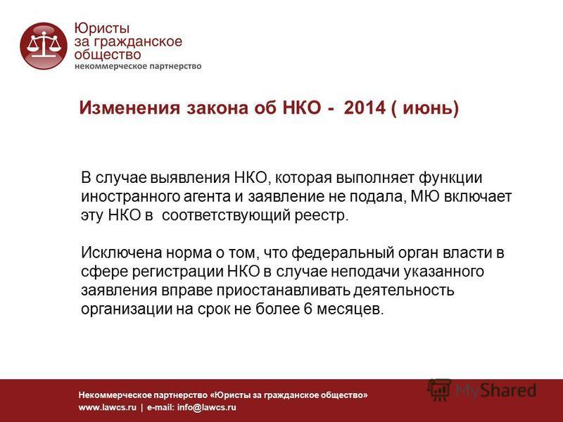 Изменения закона об НКО - 2014 ( июнь) Некоммерческое партнерство «Юристы за гражданское общество» www.lawcs.ru | e-mail: info@lawcs.ru В случае выявления НКО, которая выполняет функции иностранного агента и заявление не подала, МЮ включает эту НКО в