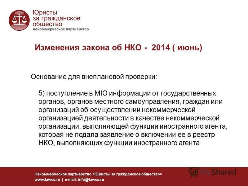 Изменения закона об НКО - 2014 ( июнь) Некоммерческое партнерство «Юристы за гражданское общество» www.lawcs.ru | e-mail: info@lawcs.ru Основание для внеплановой проверки: 5) поступление в МЮ информации от государственных органов, органов местного са