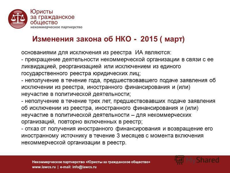 Изменения закона об НКО - 2015 ( март) Некоммерческое партнерство «Юристы за гражданское общество» www.lawcs.ru | e-mail: info@lawcs.ru основаниями для исключения из реестра ИА являются: - прекращение деятельности некоммерческой организации в связи с