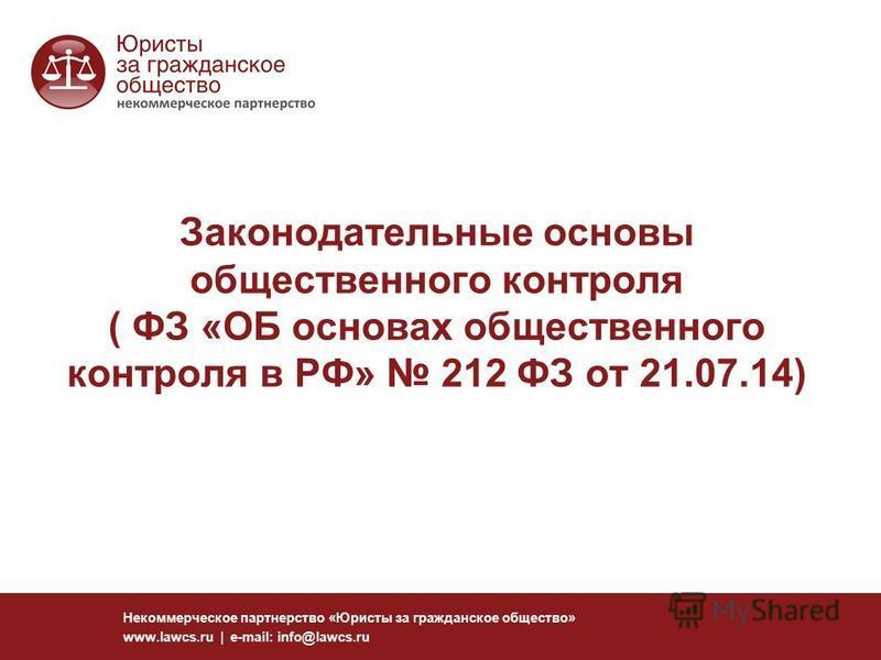 Законодательные основы общественного контроля ( ФЗ «ОБ основах общественного контроля в РФ» 212 ФЗ от 21.07.14) Некоммерческое партнерство «Юристы за гражданское общество» www.lawcs.ru | e-mail: info@lawcs.ru