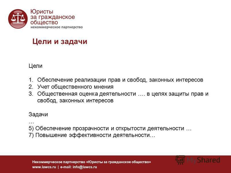 Цели и задачи Некоммерческое партнерство «Юристы за гражданское общество» www.lawcs.ru | e-mail: info@lawcs.ru Цели 1. Обеспечение реализации прав и свобод, законных интересов 2. Учет общественного мнения 3. Общественная оценка деятельности …. в целя