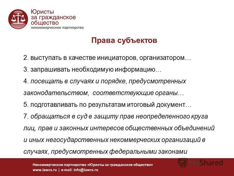 Права субъектов Некоммерческое партнерство «Юристы за гражданское общество» www.lawcs.ru | e-mail: info@lawcs.ru 2. выступать в качестве инициаторов, организатором… 3. запрашивать необходимую информацию… 4. посещать в случаях и порядке, предусмотренн