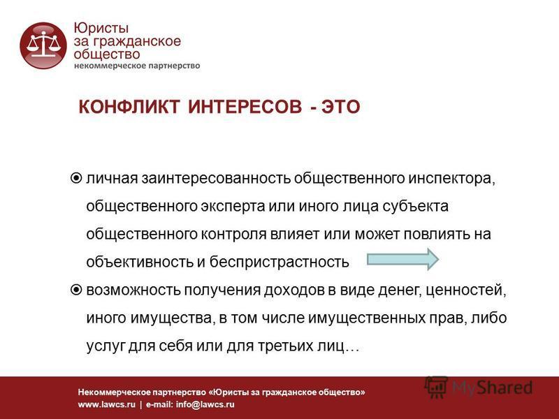 КОНФЛИКТ ИНТЕРЕСОВ - ЭТО Некоммерческое партнерство «Юристы за гражданское общество» www.lawcs.ru | e-mail: info@lawcs.ru личная заинтересованность общественного инспектора, общественного эксперта или иного лица субъекта общественного контроля влияет