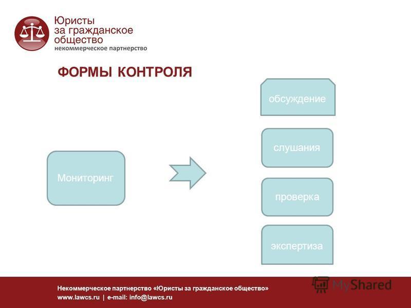 ФОРМЫ КОНТРОЛЯ Некоммерческое партнерство «Юристы за гражданское общество» www.lawcs.ru | e-mail: info@lawcs.ru Мониторинг обсуждение слушания проверка экспертиза