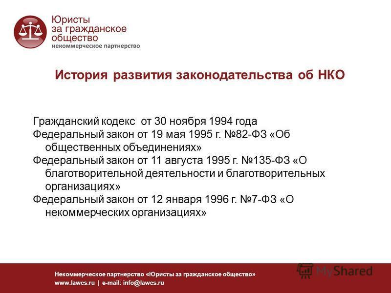 История развития законодательства об НКО Некоммерческое партнерство «Юристы за гражданское общество» www.lawcs.ru | e-mail: info@lawcs.ru Гражданский кодекс от 30 ноября 1994 года Федеральный закон от 19 мая 1995 г. 82-ФЗ «Об общественных объединения