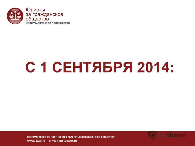 С 1 СЕНТЯБРЯ 2014: Некоммерческое партнерство «Юристы за гражданское общество» www.lawcs.ru | e-mail: info@lawcs.ru