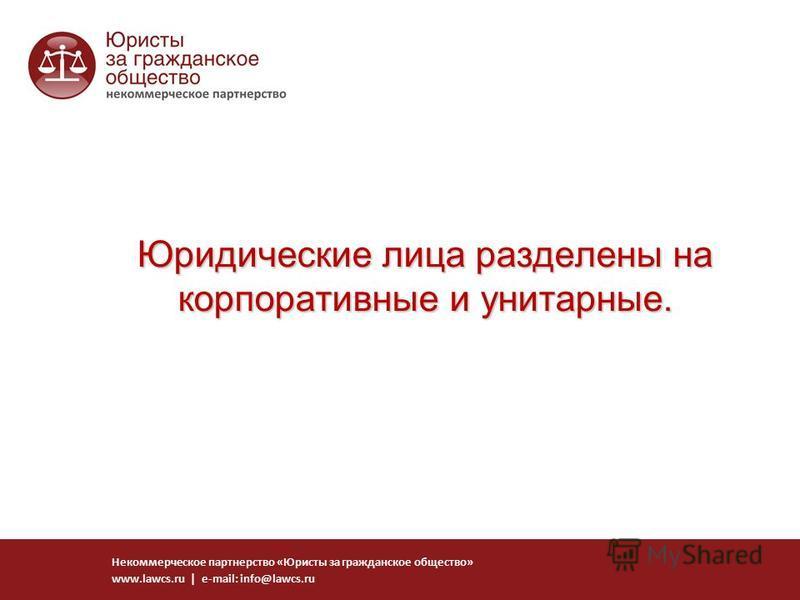 Юридические лица разделены на корпоративные и унитарные. Некоммерческое партнерство «Юристы за гражданское общество» www.lawcs.ru | e-mail: info@lawcs.ru