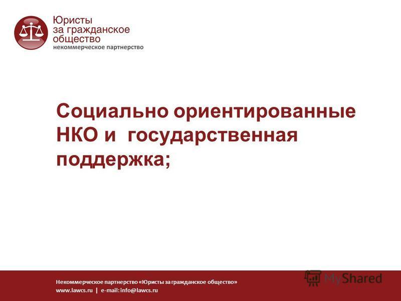 Социально ориентированные НКО и государственная поддержка; Некоммерческое партнерство «Юристы за гражданское общество» www.lawcs.ru | e-mail: info@lawcs.ru